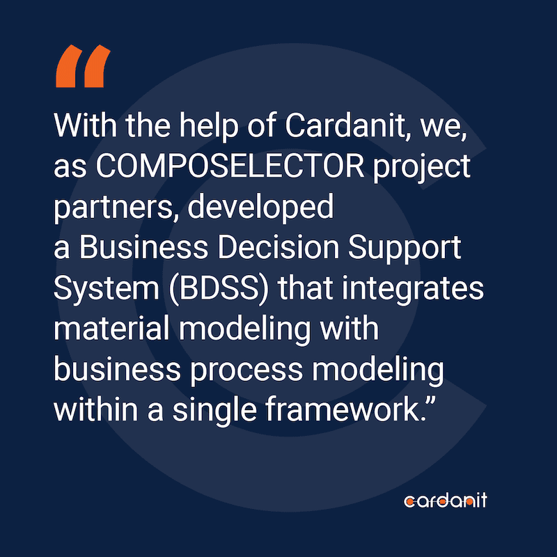With the help of Cardanit, we, as COMPOSELECTOR project partners, developed a Business Decision Support                 System (BDSS) that integrates material modeling with business process modeling within a single                 framework.